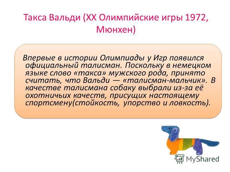 Такса Вальди (XX Олимпийские игры 1972, Мюнхен) Впервые в истории Олимпиады у Игр появился официальный талисман. Поскольку в немецком языке слово «такса» мужского рода, принято считать, что Вальди «талисман-мальчик». В качестве талисмана собаку выбра