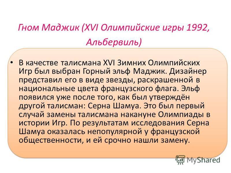 Гном Маджик (XVI Олимпийские игры 1992, Альбервиль) В качестве талисмана XVI Зимних Олимпийских Игр был выбран Горный эльф Маджик. Дизайнер представил его в виде звезды, раскрашенной в национальные цвета французского флага. Эльф появился уже после то