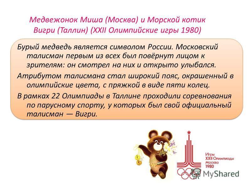 Медвежонок Миша (Москва) и Морской котик Вигри (Таллин) (XXII Олимпийские игры 1980) Бурый медведь является символом России. Московский талисман первым из всех был повёрнут лицом к зрителям: он смотрел на них и открыто улыбался. Атрибутом талисмана с