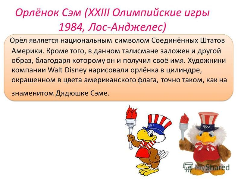 Орлёнок Сэм (XXIII Олимпийские игры 1984, Лос-Анджелес) Орёл является национальным символом Соединённых Штатов Америки. Кроме того, в данном талисмане заложен и другой образ, благодаря которому он и получил своё имя. Художники компании Walt Disney на