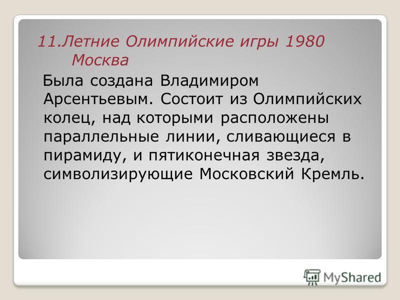 11. Летние Олимпийские игры 1980 Москва Была создана Владимиром Арсентьевым. Состоит из Олимпийских колец, над которыми расположены параллельные линии, сливающиеся в пирамиду, и пятиконечная звезда, символизирующие Московский Кремль.