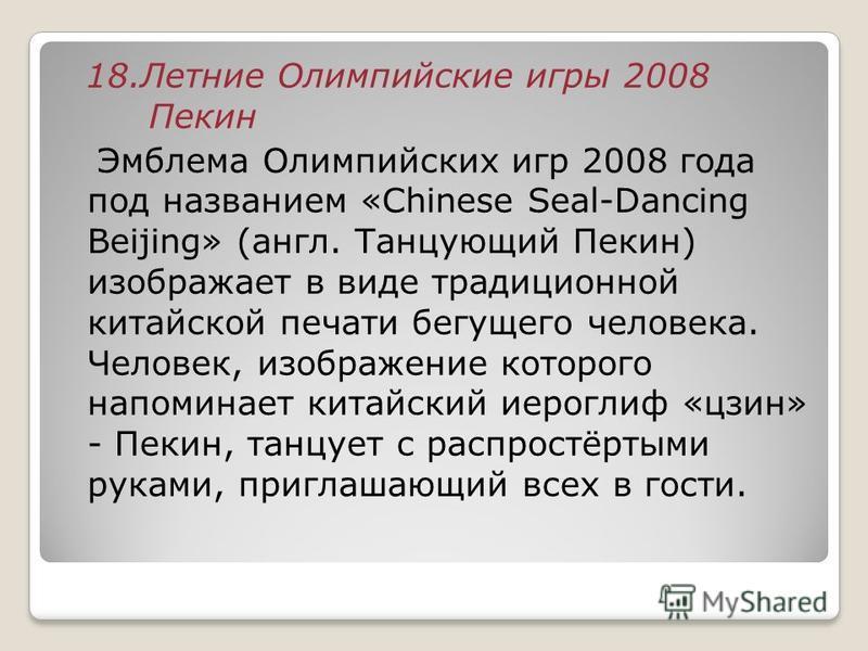 18. Летние Олимпийские игры 2008 Пекин Эмблема Олимпийских игр 2008 года под названием «Chinese Seal-Dancing Beijing» (англ. Танцующий Пекин) изображает в виде традиционной китайской печати бегущего человека. Человек, изображение которого напоминает