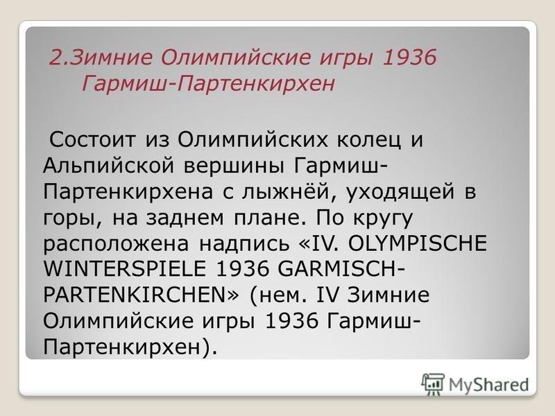 2. Зимние Олимпийские игры 1936 Гармиш-Партенкирхен Состоит из Олимпийских колец и Альпийской вершины Гармиш- Партенкирхена с лыжнёй, уходящей в горы, на заднем плане. По кругу расположена надпись «IV. OLYMPISCHE WINTERSPIELE 1936 GARMISCH- PARTENKIR