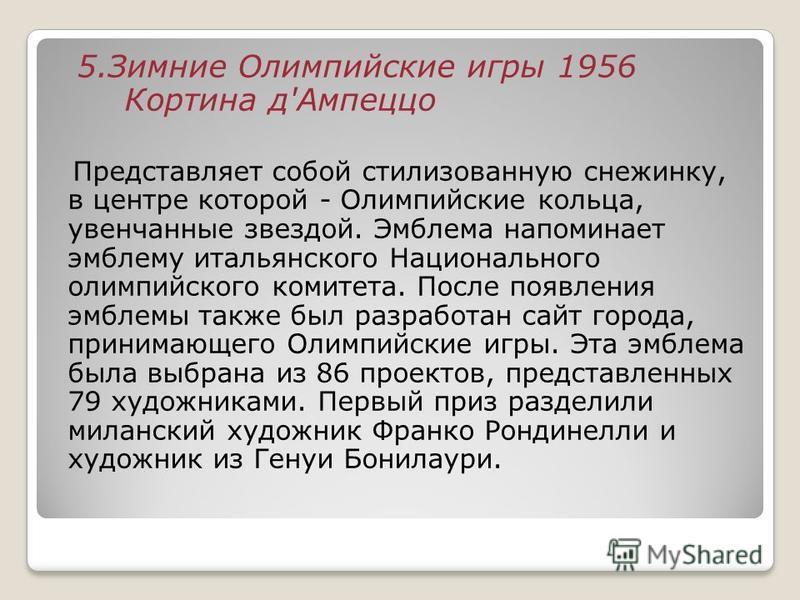 5. Зимние Олимпийские игры 1956 Кортина д'Ампеццо Представляет собой стилизованную снежинку, в центре которой - Олимпийские кольца, увенчанные звездой. Эмблема напоминает эмблему итальянского Национального олимпийского комитета. После появления эмбле