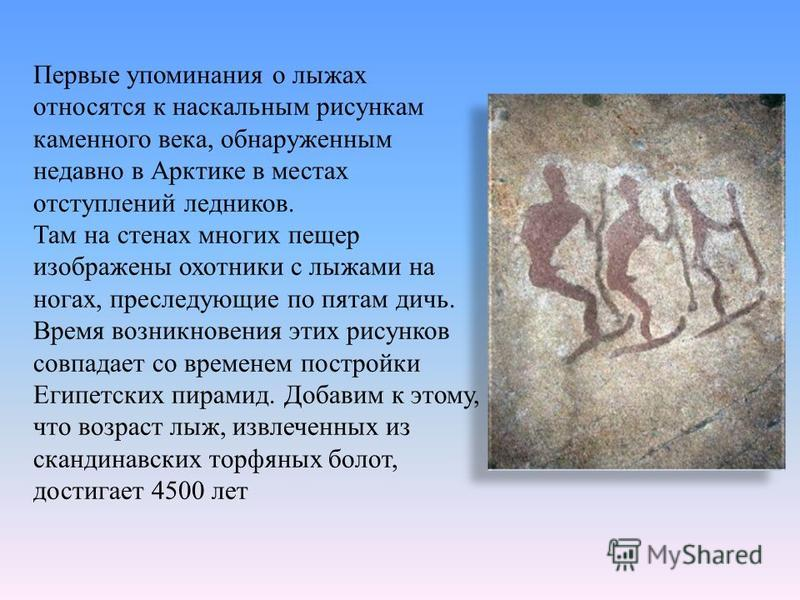Первые упоминания о лыжах относятся к наскальным рисункам каменного века, обнаруженным недавно в Арктике в местах отступлений ледников. Там на стенах многих пещер изображены охотники с лыжами на ногах, преследующие по пятам дичь. Время возникновения
