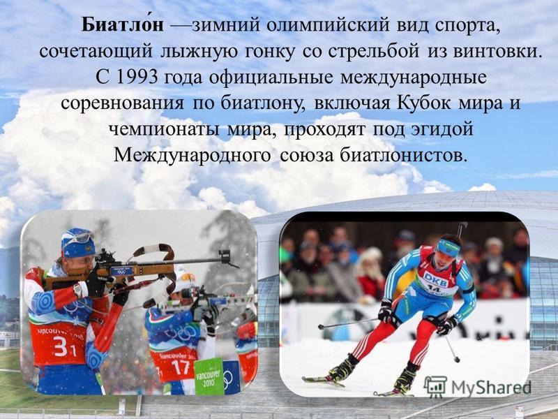 Биатло́н зимний олимпийский вид спорта, сочетающий лыжную гонку со стрельбой из винтовки. C 1993 года официальные международные соревнования по биатлону, включая Кубок мира и чемпионаты мира, проходят под эгидой Международного союза биатлонистов.