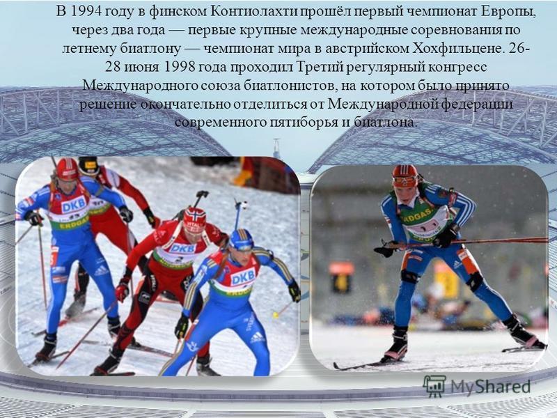 В 1994 году в финском Контиолахти прошёл первый чемпионат Европы, через два года первые крупные международные соревнования по летнему биатлону чемпионат мира в австрийском Хохфильцене. 26- 28 июня 1998 года проходил Третий регулярный конгресс Междуна