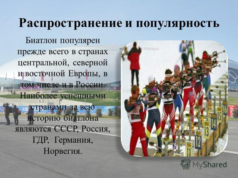 Распространение и популярность Биатлон популярен прежде всего в странах центральной, северной и восточной Европы, в том числе и в России. Наиболее успешными странами за всю историю биатлона являются СССР, Россия, ГДР, Германия, Норвегия.