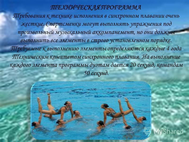 ТЕХНИЧЕСКАЯ ПРОГРАММА Требования к технике исполнения в синхронном плавании очень жесткие. Спортсменки могут выполнять упражнения под произвольный музыкальный аккомпанемент, но они должны выполнить все элементы в строго установленном порядке. Требуем