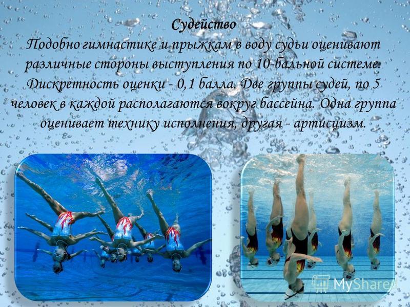 Судейство Подобно гимнастике и прыжкам в воду судьи оценивают различные стороны выступления по 10-бальной системе. Дискретность оценки - 0,1 балла. Две группы судей, по 5 человек в каждой располагаются вокруг бассейна. Одна группа оценивает технику и