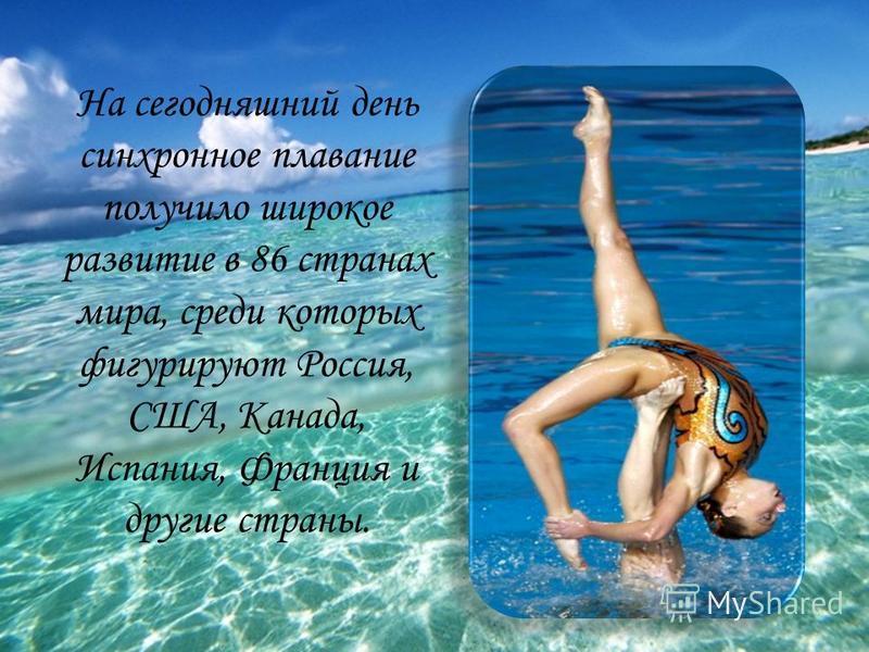 На сегодняшний день синхронное плавание получило широкое развитие в 86 странах мира, среди которых фигурируют Россия, США, Канада, Испания, Франция и другие страны.