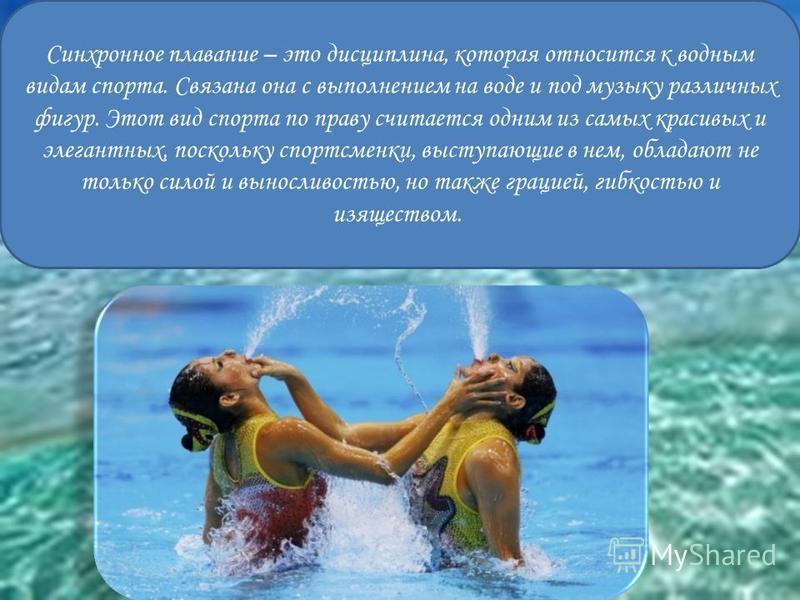 Синхронное плавание – это дисциплина, которая относится к водным видам спорта. Связана она с выполнением на воде и под музыку различных фигур. Этот вид спорта по праву считается одним из самых красивых и элегантных, поскольку спортсменки, выступающие