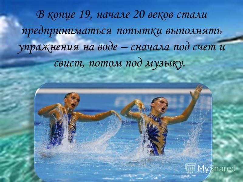 В конце 19, начале 20 веков стали предприниматься попытки выполнять упражнения на воде – сначала под счет и свист, потом под музыку.