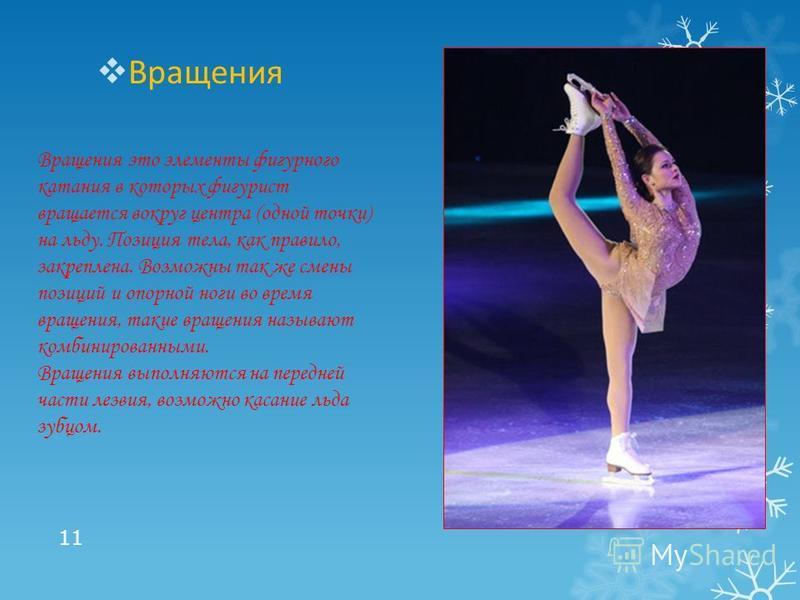 Вращения 11 Вращения это элементы фигурного катания в которых фигурист вращается вокруг центра (одной точки) на льду. Позиция тела, как правило, закреплена. Возможны так же смены позиций и опорной ноги во время вращения, такие вращения называют комби