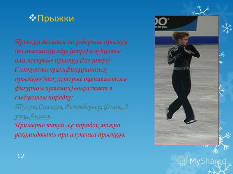 Прыжки 12 Прыжки делятся на рёберные прыжки (по английски edge jumps) и зубцовые или норковые прыжки (toe jumps). Сложность квалификационных прыжков (тех которые оцениваются в фигурном катании) возрастает в следующем порядке: Тулуп, Сальхов, Риттберг