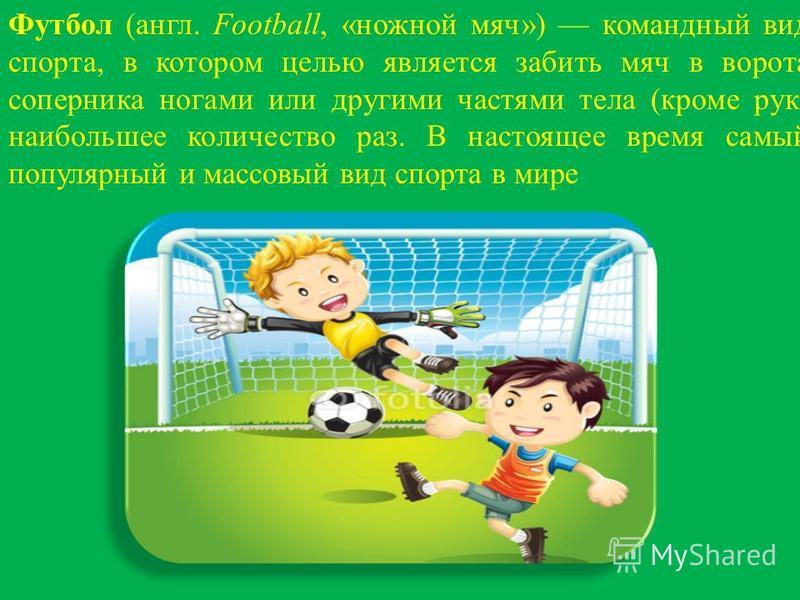 Футбол (англ. Football, «ножной мяч») командный вид спорта, в котором целью является забить мяч в ворота соперника ногами или другими частями тела (кроме рук) наибольшее количество раз. В настоящее время самый популярный и массовый вид спорта в мире