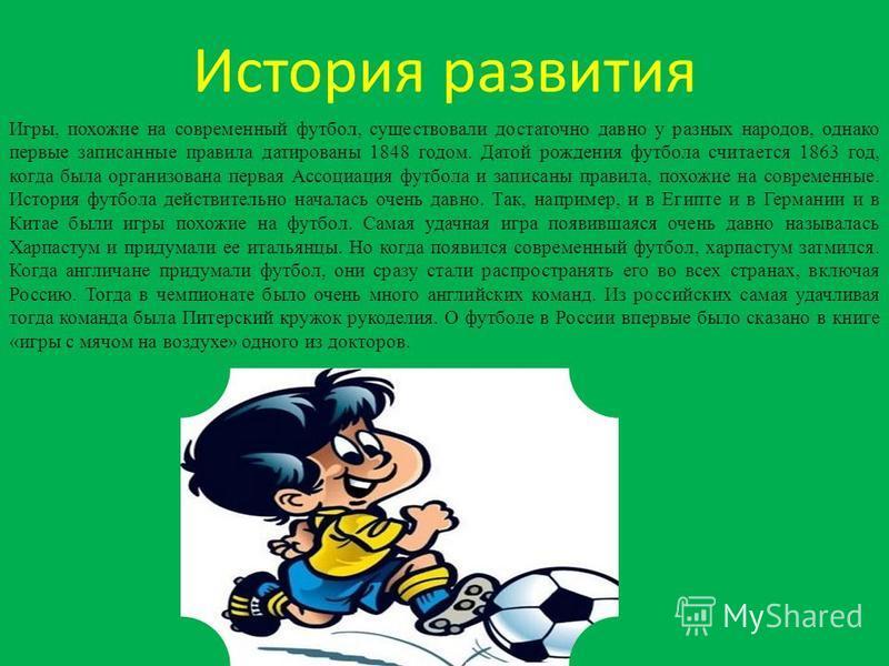История развития Игры, похожие на современный футбол, существовали достаточно давно у разных народов, однако первые записанные правила датированы 1848 годом. Датой рождения футбола считается 1863 год, когда была организована первая Ассоциация футбола