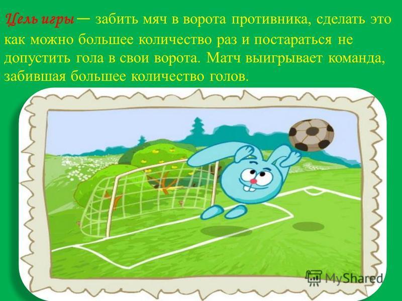Цель игры забить мяч в ворота противника, сделать это как можно большее количество раз и постараться не допустить гола в свои ворота. Матч выигрывает команда, забившая большее количество голов.