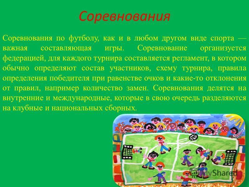 Соревнования Соревнования по футболу, как и в любом другом виде спорта важная составляющая игры. Соревнование организуется федерацией, для каждого турнира составляется регламент, в котором обычно определяют состав участников, схему турнира, правила о