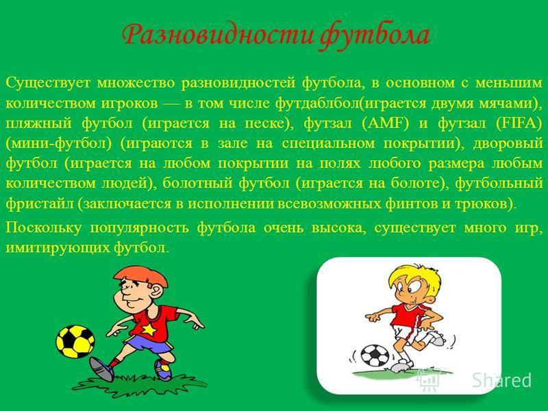 Разновидности футбола Существует множество разновидностей футбола, в основном с меньшим количеством игроков в том числе футдаблбол(играется двумя мячами), пляжный футбол (играется на песке), футзал (AMF) и футзал (FIFA) (мини-футбол) (играются в зале