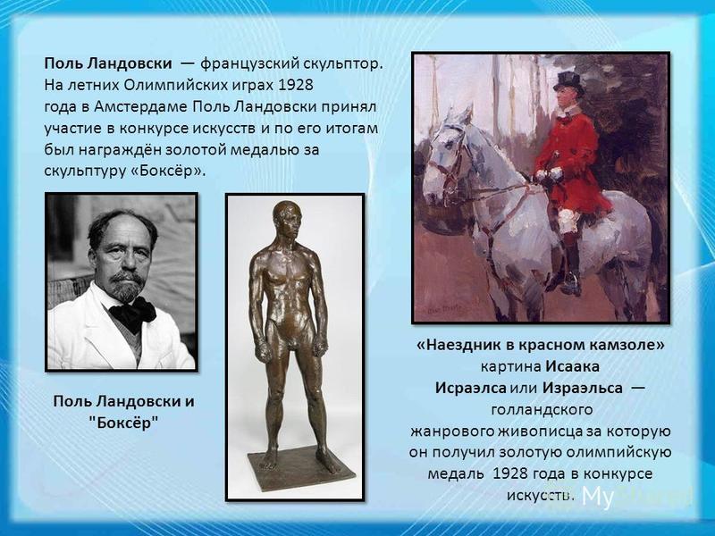 Поль Ландовски французский скульптор. На летних Олимпийских играх 1928 года в Амстердаме Поль Ландовски принял участие в конкурсе искусств и по его итогам был награждён золотой медалью за скульптуру «Боксёр». Поль Ландовски и