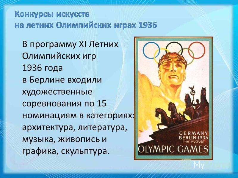 В программу XI Летних Олимпийских игр 1936 года в Берлине входили художественные соревнования по 15 номинациям в категориях: архитектура, литература, музыка, живопись и графика, скульптура.