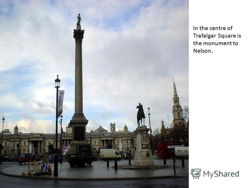 In the centre of Trafalgar Square is the monument to Nelson.