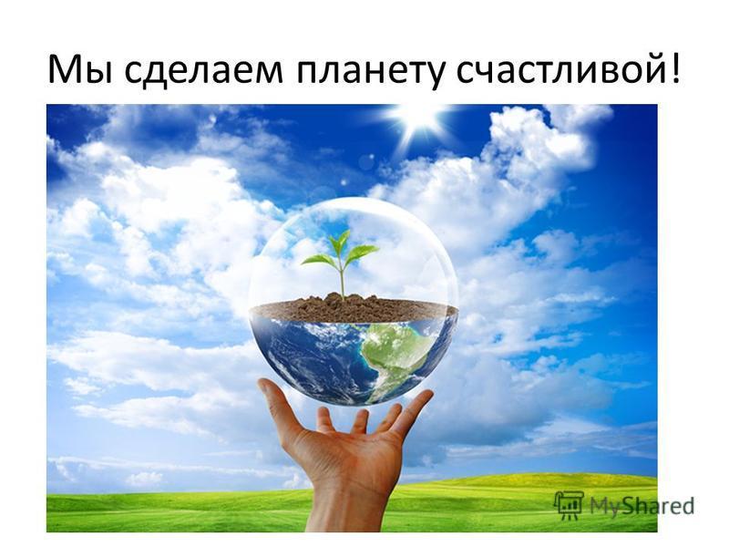 Мы сделаем планету счастливой!