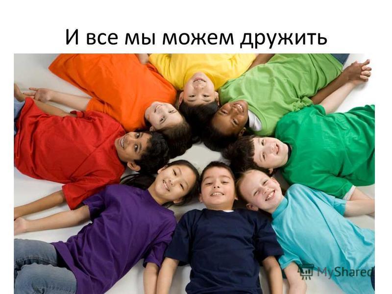 И все мы можем дружить