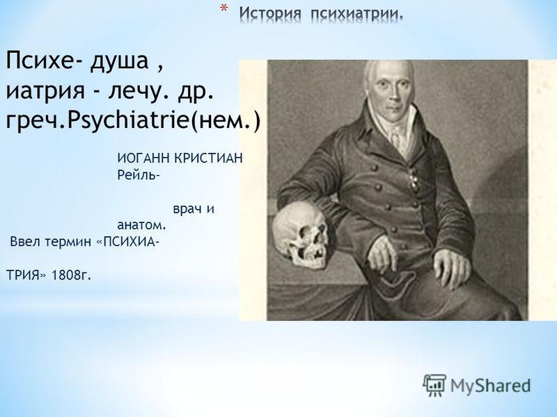 ИОГАНН КРИСТИАН Рейль- врач и анатом. Ввел термин «ПСИХИА- ТРИЯ» 1808 г. Психе- душа, натрия - лечу. др. греч.Psychiatrie(нем.)