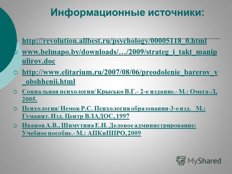 Информационные источники: http://revolution.allbest.ru/psychology/00005118_0. html www.belmapo.by/downloads/…/2009/strateg_i_takt_manip ulirov.doc http://www.elitarium.ru/2007/08/06/preodolenie_barerov_v _obshhenii.html http://www.elitarium.ru/2007/0