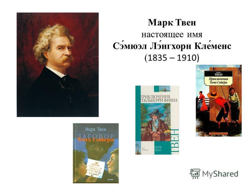 Марк Твен настоящее имя Сэ́мюэл Лэ́нгхорн Кле́менс (1835 – 1910)