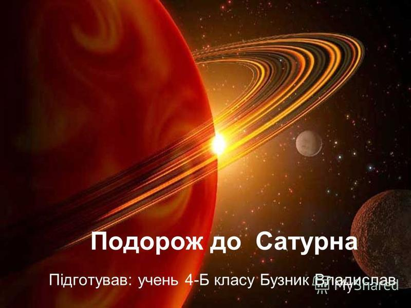 Подорож до Сатурна Підготував: учень 4-Б класу Бузник Владислав
