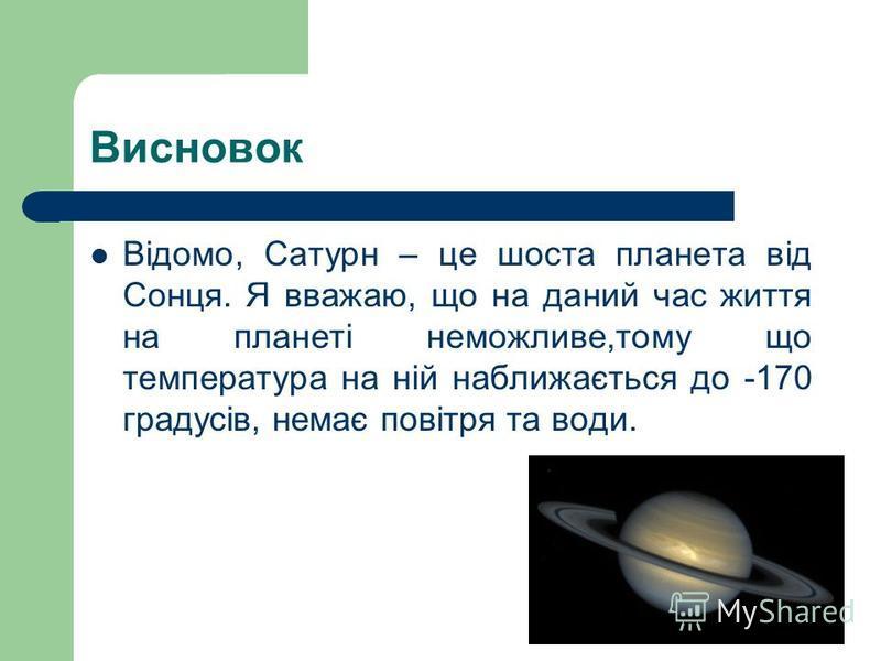 Висновок Відомо, Сатурн – це шоста планета від Сонця. Я вважаю, що на даний час життя на планеті неможливе,тому що температура на ній наближається до -170 градусів, немає повітря та води.