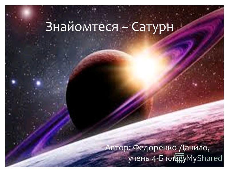 Знайомтеся – Сатурн Автор: Федоренко Данило, учень 4-Б класу