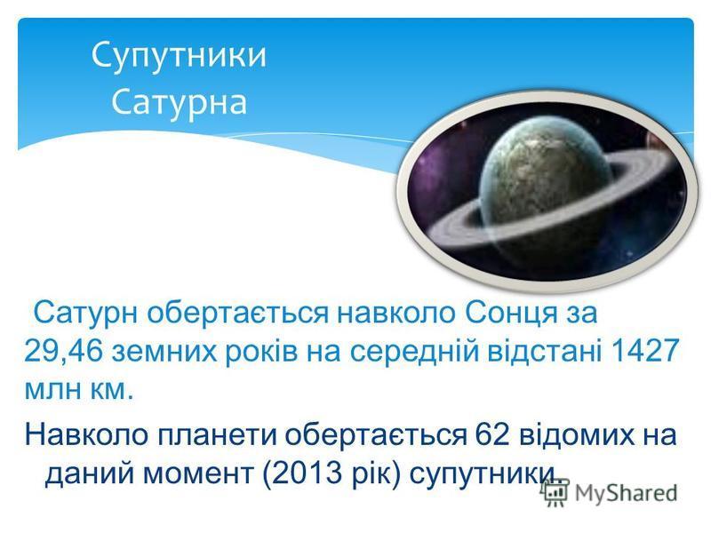Навколо планети обертається 62 відомих на даний момент (2013 рік) супутники. Супутники Сатурна Сатурн обертається навколо Сонця за 29,46 земних років на середній відстані 1427 млн км.