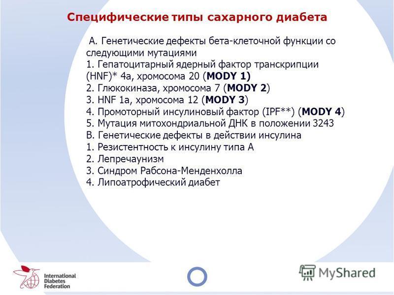 Специфические типы сахарного диабета A. Генетические дефекты бета-клеточной функции со следующими мутациями 1. Гепатоцитарный ядерный фактор транскрипции (HNF)* 4 а, хромосома 20 (MODY 1) 2. Глюкокиназа, хромосома 7 (MODY 2) 3. HNF 1 а, хромосома 12