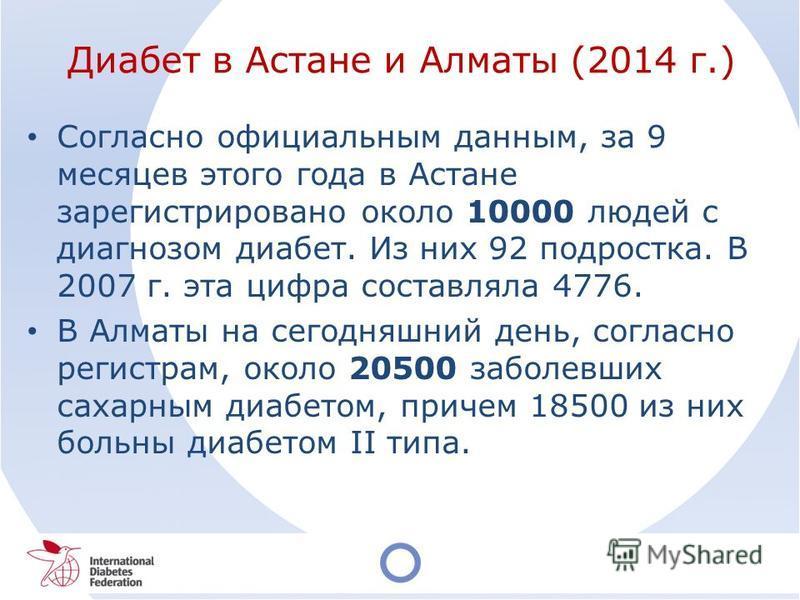 Диабет в Астане и Алматы (2014 г.) Согласно официальным данным, за 9 месяцев этого года в Астане зарегистрировано около 10000 людей с диагнозом диабет. Из них 92 подростка. В 2007 г. эта цифра составляла 4776. В Алматы на сегодняшний день, согласно р