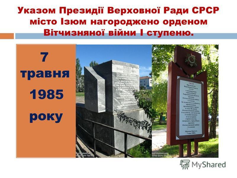 Указом Президії Верховної Ради СРСР місто Ізюм нагороджено орденом Вітчизняної війни І ступеню. 7 травня 1985 року