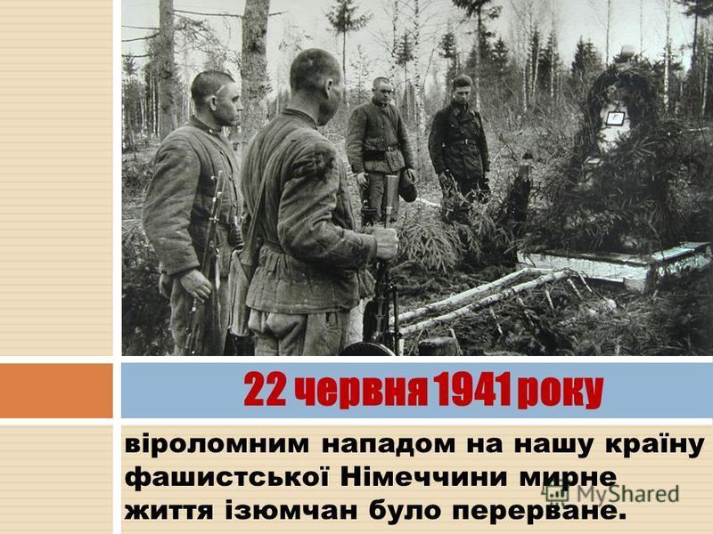 віроломним нападом на нашу країну фашистської Німеччини мирне життя ізюмчан було перерване. 22 червня 1941 року