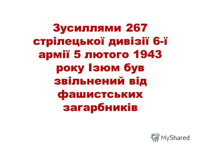 Зусиллями 267 стрілецької дивізії 6-ї армії 5 лютого 1943 року Ізюм був звільнений від фашистських загарбників