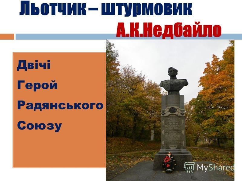 Льотчик – штурмовик А.К.Недбайло Двічі Герой Радянського Союзу