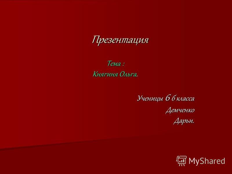 Презентация Тема : Княгиня Ольга. Ученицы 6 б класса Демченко Дарьи.