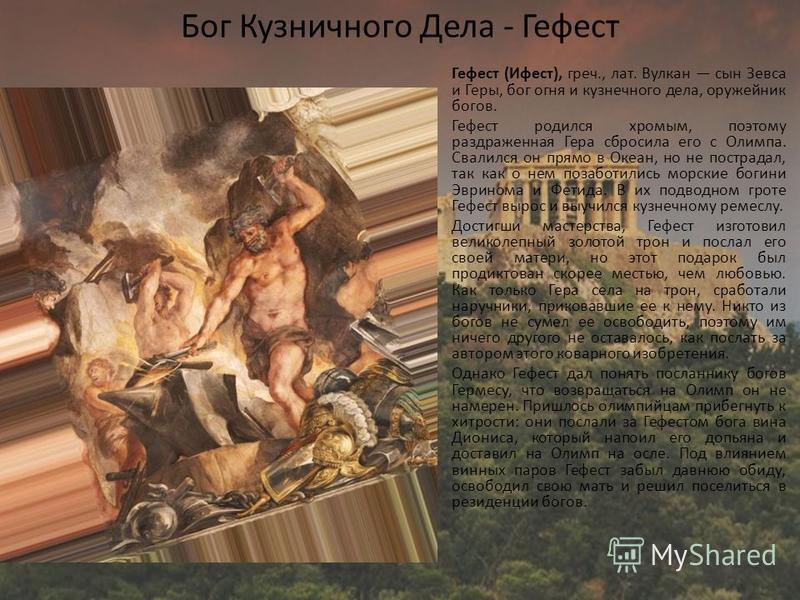 Бог Кузничного Дела - Гефест Гефест (Ифест), греч., лат. Вулкан сын Зевса и Геры, бог огня и кузнечного дела, оружейник богов. Гефест родился хромым, поэтому раздраженная Гера сбросила его с Олимпа. Свалился он прямо в Океан, но не пострадал, так как
