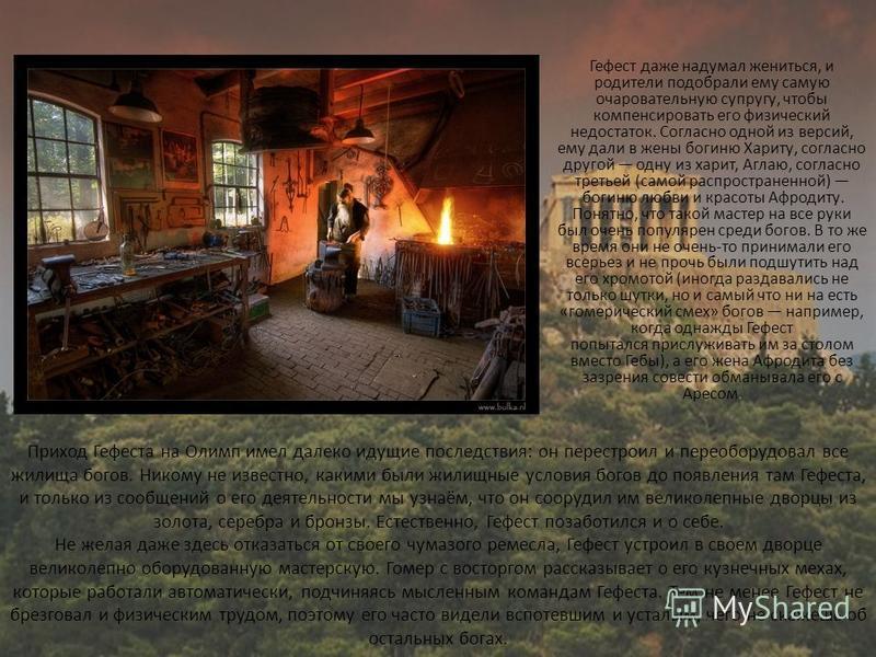 Приход Гефеста на Олимп имел далеко идущие последствия: он перестроил и переоборудовал все жилища богов. Никому не известно, какими были жилищные условия богов до появления там Гефеста, и только из сообщений о его деятельности мы узнаём, что он соору