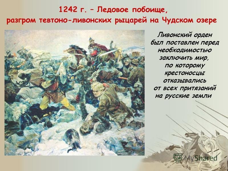 1242 г. – Ледовое побоище, разгром тевтонов-ливонских рыцарей на Чудском озере Ливонский орден был поставлен перед необходимостью заключить мир, по которому крестоносцы отказывались от всех притязаний на русские земли