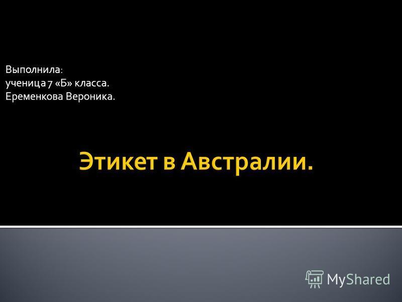Выполнила: ученица 7 «Б» класса. Еременкова Вероника.