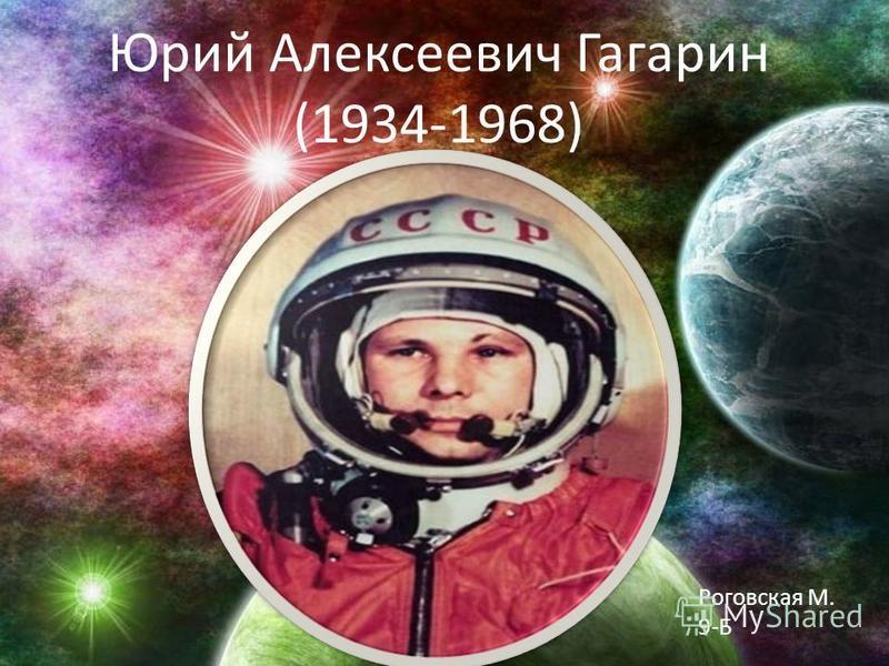 Юрий Алексеевич Гагарин (1934-1968) Роговская М. 9-Б