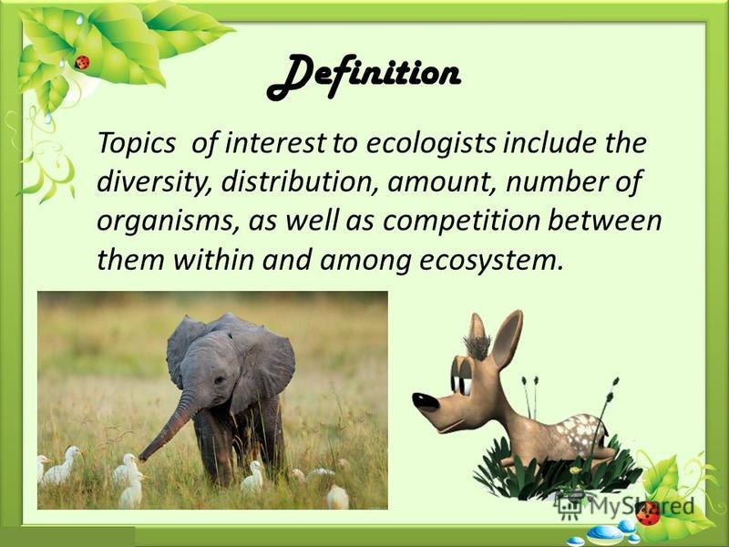 Topics of interest to ecologists include the diversity, distribution, amount, number of organisms, as well as competition between them within and among ecosystem. Definition