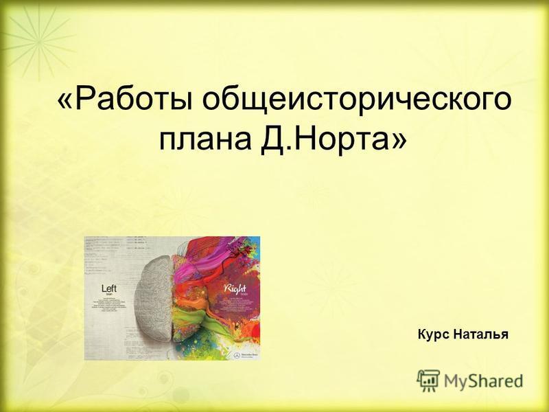 «Работы общеисторического плана Д.Норта» Курс Наталья